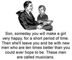 "Father to young son, ""Son, someday you will make a girl very happy, for a short period of time. Then she'll leave you and be with new men who are ten times better than you could ever hope to be. These men are called musicians""."