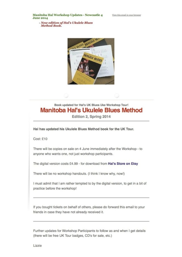 Manitoba Hal Workshop Updates - Newcastle 4 June 2014 New edition of Hal's Ukulele Blues Method Book. Book updated for Hal's UK Blues Uke Workshop Tour! Manitoba Hal's Ukulele Blues Method Edition 2, Spring 2014 Hal has updated his Ukulele Blues Method book for the UK Tour. Cost: £10 There will be copies on sale on 4 June immediately after the Workshop - to anyone who wants one, not just workshop participants. The digital version costs £4.99 - for download from Hal's Store on Etsy There will be no workshop handouts. (I think I know why, now!) I must admit that I am rather tempted to by the digital version, to get in a bit of practice before the workshop! If you bought tickets on behalf of others, please do forward this email to your friends in case they have not already received it. Further updates for Workshop Participants to follow as and when I get details (there will be free UK Tour badges, CD's for sale, etc.) Lizzie